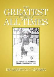 The Greatest Father of All Times by Dr Martin O C Anumba image