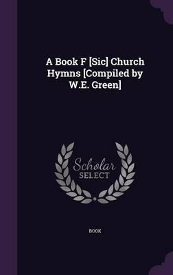 A Book F [Sic] Church Hymns [Compiled by W.E. Green] by . Book