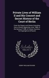 Private Lives of William II and His Consort and Secret History of the Court of Berlin by Henry William Fischer