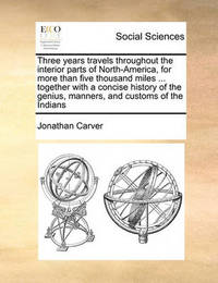 Three Years Travels Throughout the Interior Parts of North-America, for More Than Five Thousand Miles ... Together with a Concise History of the Genius, Manners, and Customs of the Indians by Jonathan Carver