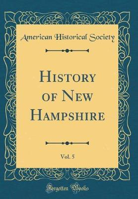 History of New Hampshire, Vol. 5 (Classic Reprint) by American Historical Society