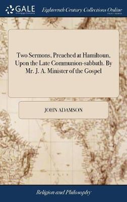 Two Sermons, Preached at Hamiltoun, Upon the Late Communion-Sabbath. by Mr. J. A. Minister of the Gospel by John Adamson