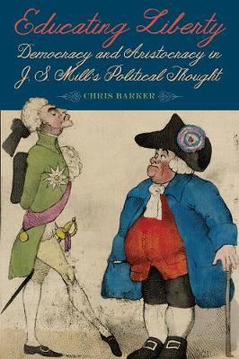 Educating Liberty - Democracy and Aristocracy in J.S. Mill`s Political Thought by Chris Barker