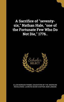 A Sacrifice of Seventy-Six, Nathan Hale, One of the Fortunate Few Who Do Not Die, 1776.. by Ellen Morgan Frisbie