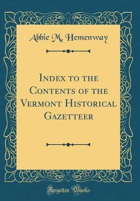 Index to the Contents of the Vermont Historical Gazetteer (Classic Reprint) by Abbie M Hemenway