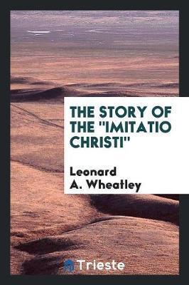 The Story of the Imitatio Christi by Leonard A. Wheatley