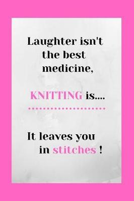 Laughter Isn't The Best Medicine, Knitting Is It Leaves You In stitches by R West Publishing