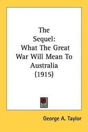 The Sequel: What the Great War Will Mean to Australia (1915) by George A. Taylor