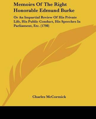 Memoirs Of The Right Honorable Edmund Burke: Or An Impartial Review Of His Private Life, His Public Conduct, His Speeches In Parliament, Etc. (1798) by Charles McCormick image