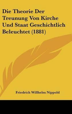 Die Theorie Der Treunung Von Kirche Und Staat Geschichtlich Beleuchtet (1881) by Friedrich Willhelm Nippold image