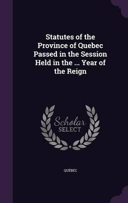 Statutes of the Province of Quebec Passed in the Session Held in the ... Year of the Reign by . Quebec