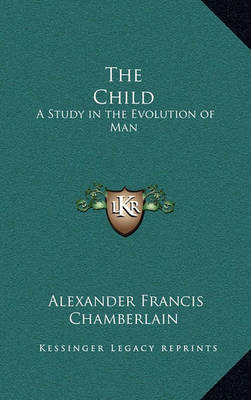 The Child: A Study in the Evolution of Man by Alexander Francis Chamberlain