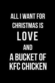 All I Want for Christmas Is Love and a Bucket of KFC Chicken by Mary Lou Darling
