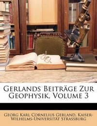 Gerlands Beitrge Zur Geophysik, Volume 3 by Georg Karl Cornelius Gerland