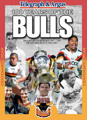 "100 Years of the Bulls: Bradford Northern 1907-1995 Bradford Bulls 1996-2007 by ""Bradford Telegraph & Argus"""