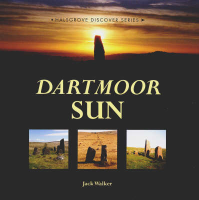 Dartmoor Sun: Solving the Riddle of Dartmoor's Prehistoric Sites by Jack Walker