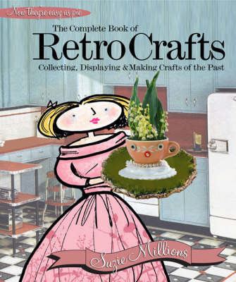 The Complete Book of Retro Crafts: Collecting, Displaying and Making Crafts of the Past by Suzie Millions