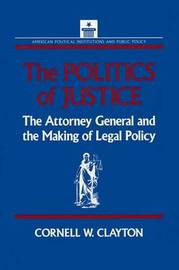 The Politics of Justice: Attorney General and the Making of Government Legal Policy by Cornell W. Clayton