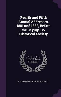 Fourth and Fifth Annual Addresses, 1881 and 1882, Before the Cayuga Co. Historical Society image