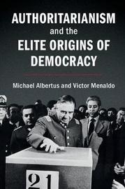 Authoritarianism and the Elite Origins of Democracy by Michael Albertus
