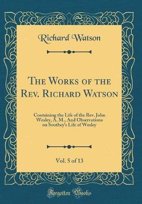 The Works of the REV. Richard Watson, Vol. 5 of 13 by Richard Watson