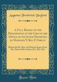 A Full Report of the Proceedings in the Case of the Office of the Judge Promoted by Hodgson V. REV. F. Oakley by Augustus Frederick Bayford image