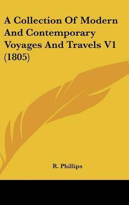 A Collection of Modern and Contemporary Voyages and Travels V1 (1805) by R Phillips, B.
