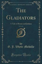 The Gladiators, Vol. 1 of 3 by G.J. Whyte Melville