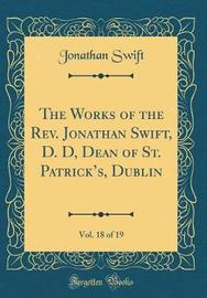 The Works of the Rev. Jonathan Swift, D. D, Dean of St. Patrick's, Dublin, Vol. 18 of 19 (Classic Reprint) by Jonathan Swift image