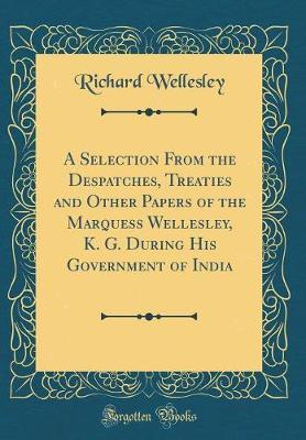A Selection from the Despatches, Treaties and Other Papers of the Marquess Wellesley, K. G. During His Government of India (Classic Reprint) by Richard Wellesley