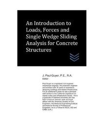 An Introduction to Loads, Forces and Single Wedge Sliding Analysis for Concrete Structures by J Paul Guyer