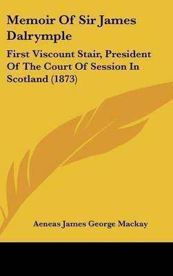 Memoir Of Sir James Dalrymple: First Viscount Stair, President Of The Court Of Session In Scotland (1873) by Aeneas James George Mackay