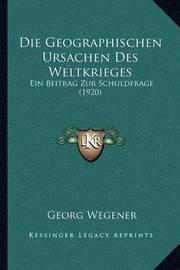 Die Geographischen Ursachen Des Weltkrieges: Ein Beitrag Zur Schuldfrage (1920) by Georg Wegener