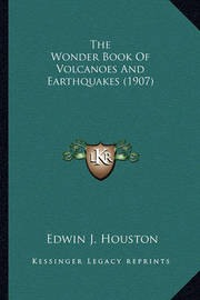 The Wonder Book of Volcanoes and Earthquakes (1907) the Wonder Book of Volcanoes and Earthquakes (1907) by Edwin James Houston