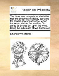 The Three Woe Trumpets; Of Which the First and Second Are Already Past; And the Third Is Now Begun; Under Which the Seven Vials of the Wrath of God Are to Be Poured Out Upon the World. Being the Substance of Two Discourses by Elhanan Winchester