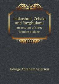 Ishkashmi, Zebaki and Yazghulami an Account of Three Eranian Dialects by George Abraham Grierson