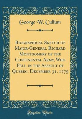 Biographical Sketch of Major-General Richard Montgomery of the Continental Army, Who Fell in the Assault of Quebec, December 31, 1775 (Classic Reprint) by George W Cullum