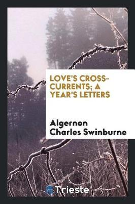 Love's Cross-Currents; A Year's Letters by Algernon Charles Swinburne