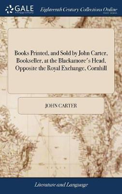 Books Printed, and Sold by John Carter, Bookseller, at the Blackamore's Head, Opposite the Royal Exchange, Cornhill by John Carter