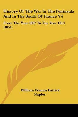 History Of The War In The Peninsula And In The South Of France V4: From The Year 1807 To The Year 1814 (1851) by William Francis Patrick Napier image