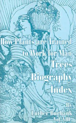 How Plants Are Trained to Work for Man: Trees, Biography, Index by Luther Burbank