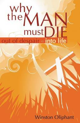 Why the Man Must Die: Out of Despair Into Life by Winston Oliphant