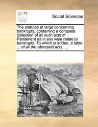 The Statutes at Large Concerning Bankrupts, Containing a Compleat Collection of All Such Acts of Parliament as in Any Wise Relate to Bankrupts. to Which Is Added, a Table ... of All the Aforesaid Acts, by Multiple Contributors