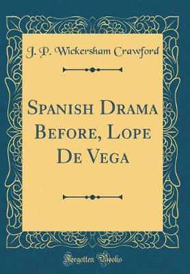 Spanish Drama Before, Lope de Vega (Classic Reprint) by J P Wickersham Crawford