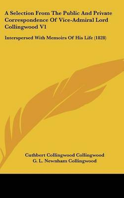 A Selection from the Public and Private Correspondence of Vice-Admiral Lord Collingwood V1: Interspersed with Memoirs of His Life (1828) by Cuthbert Collingwood Collingwood