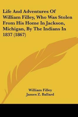 Life and Adventures of William Filley, Who Was Stolen from His Home in Jackson, Michigan, by the Indians in 1837 (1867) by William Filley