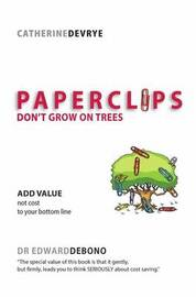 Paper Clips Don't Grow on Trees: Adding Value, Not Cost, to Your Bottom Line by Catherine DeVrye
