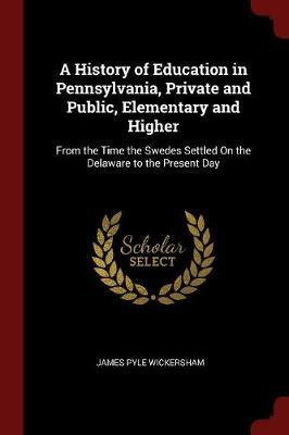 A History of Education in Pennsylvania, Private and Public, Elementary and Higher by James Pyle Wickersham