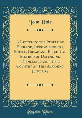A Letter to the People of England, Recommending a Simple, Cheap, and Effectual Method of Defending Themselves and Their Country, at This Alarming Juncture (Classic Reprint) by John Hale