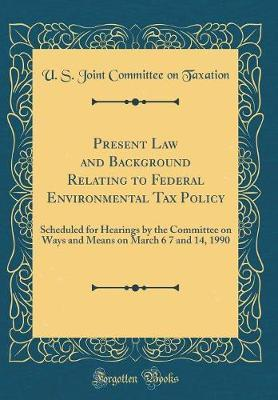 Present Law and Background Relating to Federal Environmental Tax Policy by U S Joint Committee on Taxation